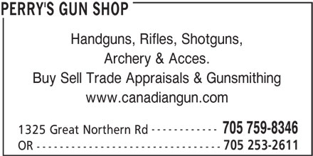 Perry's Gun Shop (705-759-8346) - Display Ad - Handguns, Rifles, Shotguns, Archery & Acces. Buy Sell Trade Appraisals & Gunsmithing www.canadiangun.com ------------ 705 759-8346 1325 Great Northern Rd 705 253-2611 OR -------------------------------- PERRY'S GUN SHOP