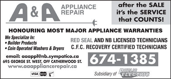 A & A Appliance Repair (506-674-1385) - Display Ad - after the SALE it s the SERVICE that COUNTS! HONOURING MOST MAJOR APPLIANCE WARRANTIES We Specialize In: RED SEAL AND NB LICENSED TECHNICIANS Builder Products C.F.C. RECOVERY CERTIFIED TECHNICIANS Coin Operated Washers & Dryers 695 GEORGE ST. WEST, OFF CATHERWOOD ST. 674-1385 www.aaappliancerepair.ca Subsidiary of
