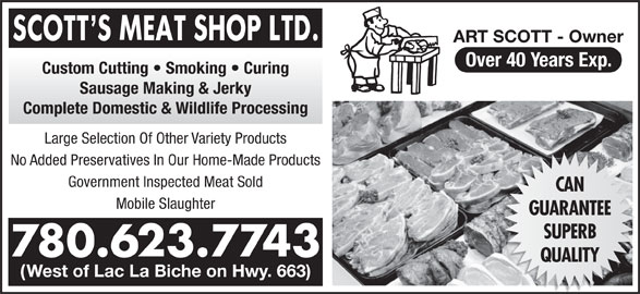 Scott's Meat Shop Ltd (780-623-7743) - Display Ad - ART SCOTT - Owner Over 40 Years Exp. Custom Cutting   Smoking   Curing Sausage Making & Jerky Complete Domestic & Wildlife Processing Large Selection Of Other Variety Products No Added Preservatives In Our Home-Made Products Mobile Slaughter Government Inspected Meat Sold CAN GUARANTEE SUPERB 780.623.7743 QUALITY (West of Lac La Biche on Hwy. 663) ART SCOTT - Owner Over 40 Years Exp. Custom Cutting   Smoking   Curing Sausage Making & Jerky Complete Domestic & Wildlife Processing Large Selection Of Other Variety Products No Added Preservatives In Our Home-Made Products Mobile Slaughter Government Inspected Meat Sold CAN GUARANTEE SUPERB 780.623.7743 QUALITY (West of Lac La Biche on Hwy. 663)