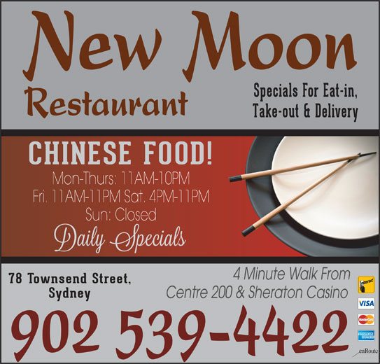 New Moon Restaurant (902-539-4422) - Annonce illustrée======= - Centre 200 & Sheraton Casino 902 539-4422 Sydney New Moon Specials For Eat-in, Restaurant Take-out & Delivery CHINESE FOOD! Mon-Thurs: 11AM-10PM Fri. 11AM-11PM Sat. 4PM-11PM Sun: Closed 4 Minute Walk From 78 Townsend Street,
