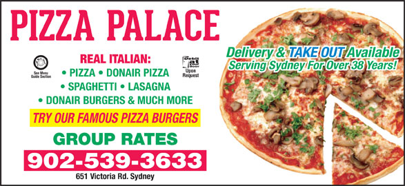 Pizza Palace (902-539-3633) - Annonce illustrée======= - Delivery & TAKE OUT Available REAL ITALIAN: Serving Sydney For Over 38 Years! Upon See Menu PIZZA   DONAIR PIZZA Request Guide Section SPAGHETTI   LASAGNA DONAIR BURGERS & MUCH MORE TRY OUR FAMOUS PIZZA BURGERS GROUP RATES 902-539-3633 651 Victoria Rd. Sydney