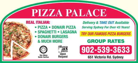 Pizza Palace (902-539-3633) - Annonce illustrée======= - REAL ITALIAN: Delivery & TAKE OUT Available Serving Sydney For Over 43 Years! PIZZA   DONAIR PIZZA SPAGHETTI   LASAGNA TRY OUR FAMOUS PIZZA BURGERS DONAIR BURGERS & MUCH MORE GROUP RATES 902-539-3633 Upon See Menu Request Guide Section 651 Victoria Rd. Sydney PIZZA PALACE