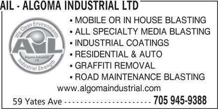 AIL - Algoma Industrial Ltd (705-945-9388) - Display Ad - AIL - ALGOMA INDUSTRIAL LTD MOBILE OR IN HOUSE BLASTING ALL SPECIALTY MEDIA BLASTING INDUSTRIAL COATINGS RESIDENTIAL & AUTO GRAFFITI REMOVAL ROAD MAINTENANCE BLASTING www.algomaindustrial.com 705 945-9388 59 Yates Ave ----------------------