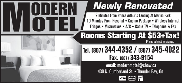 Modern Motel (807-344-4352) - Annonce illustrée======= - Newly Renovated 2 Minutes From Prince Arthur's Landing At Marina Park 10 Minutes From Hospital   Casino Package   Wireless Internet Fridges   Microwaves   A/C   Cable TV   Telephone & Fax Rooms Starting At $53+Tax! Prices subject to change. Tel. (807) 344-4352 / (807) 345-4022 Fax. (807) 343-9154 430 N. Cumberland St.   Thunder Bay, On