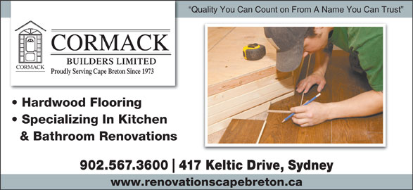 Cormack Builders Limited (902-567-3600) - Display Ad - Quality You Can Count on From A Name You Can Trust CORMACK BUILDERS LIMITED CKCORMA Proudly Serving Cape Breton Since 1973 Hardwood Flooring Specializing In Kitchen & Bathroom Renovations 902.567.3600 417 Keltic Drive, Sydney www.renovationscapebreton.ca