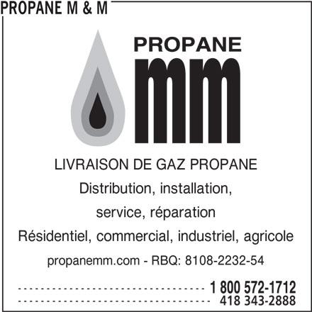 Propane M & M (418-343-2888) - Annonce illustrée======= - PROPANE M & M LIVRAISON DE GAZ PROPANE Distribution, installation, service, réparation Résidentiel, commercial, industriel, agricole --------------------------------- 1 800 572-1712 ---------------------------------- 418 343-2888 propanemm.com - RBQ: 8108-2232-54