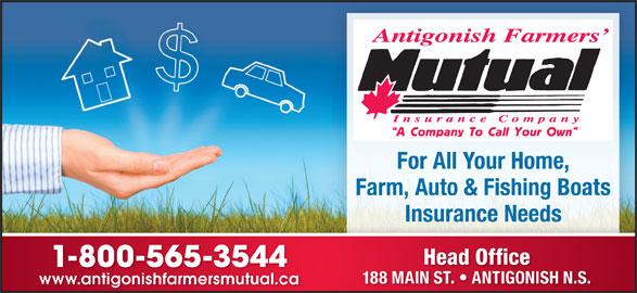 Antigonish Farmers' Mutual Insurance Co (902-863-3544) - Display Ad - A Company To Call Your Own For All Your Home, Farm, Auto & Fishing Boats Insurance Needs Head Office 1-800-565-3544 188 MAIN ST.   ANTIGONISH N.S. www.antigonishfarmersmutual.cawww.antigonishfarmersmutual.ca
