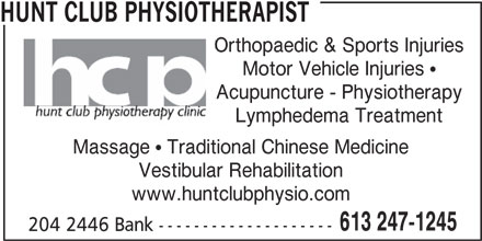 Hunt Club Physiotherapy Clinic (613-247-1245) - Display Ad - HUNT CLUB PHYSIOTHERAPIST Orthopaedic & Sports Injuries Motor Vehicle Injuries  Acupuncture - Physiotherapy Lymphedema Treatment Massage  Traditional Chinese Medicine Vestibular Rehabilitation www.huntclubphysio.com 613 247-1245 204 2446 Bank --------------------