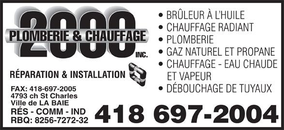Plomberie & Chauffage 2000 Inc (418-697-2004) - Annonce illustrée======= - CHAUFFAGE RADIANT PLOMBERIE GAZ NATUREL ET PROPANE CHAUFFAGE - EAU CHAUDE RÉPARATION & INSTALLATION ET VAPEUR FAX: 418-697-2005 DÉBOUCHAGE DE TUYAUX 4793 ch St Charles Ville de LA BAIE RÉS - COMM - IND 418 697-2004 RBQ: 8256-7272-32 BRÜLEUR À L HUILE