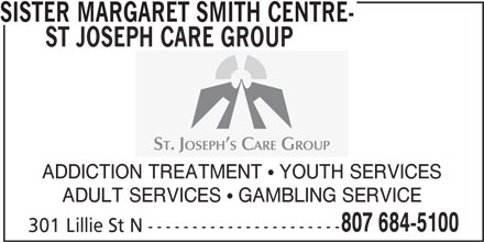 Sister Margaret Smith Centre - St Joseph Care Group (807-684-5100) - Display Ad - SISTER MARGARET SMITH CENTRE- ST JOSEPH CARE GROUP ADDICTION TREATMENT  YOUTH SERVICES ADULT SERVICES  GAMBLING SERVICE 807 684-5100 301 Lillie St N ----------------------