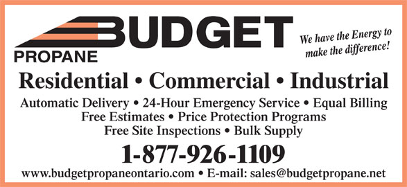 Budget Propane (705-687-5608) - Display Ad - PROPANE Residential   Commercial   Industrial Automatic Delivery   24-Hour Emergency Service   Equal Billing Free Estimates   Price Protection Programs Free Site Inspections   Bulk Supply 1-877-926-1109