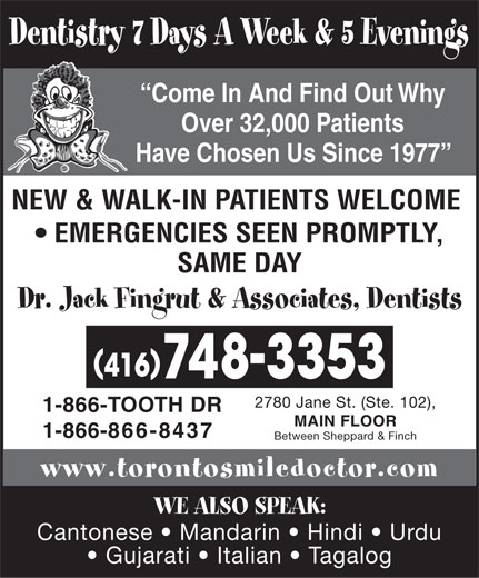 Dr Jack Fingrut & Associates-Dentists (416-748-3353) - Display Ad - Dentistry 7 Days A Week & 5 Evenings Come In And Find Out Why Over 32,000 Patients Have Chosen Us Since 1977 NEW & WALK-IN PATIENTS WELCOME EMERGENCIES SEEN PROMPTLY, SAME DAY Dr. Jack Fingrut & Associates, Dentists 2780 Jane St. (Ste. 102), 1-866-TOOTH DR MAIN FLOOR 1-866-866-8437 Between Sheppard & Finch www.torontosmiledoctor.com WE ALSO SPEAK: Cantonese   Mandarin   Hindi   Urdu Gujarati   Italian   Tagalog