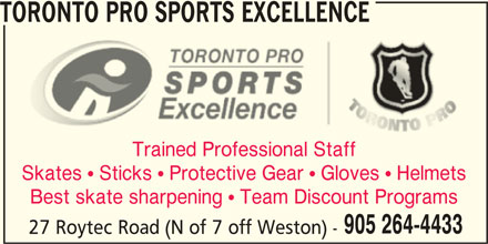 Toronto Pro Sports Excellence (905-264-4433) - Display Ad - TORONTO PRO SPORTS EXCELLENCE Trained Professional Staff Skates  Sticks  Protective Gear  Gloves  Helmets Best skate sharpening  Team Discount Programs 905 264-4433 27 Roytec Road (N of 7 off Weston) -