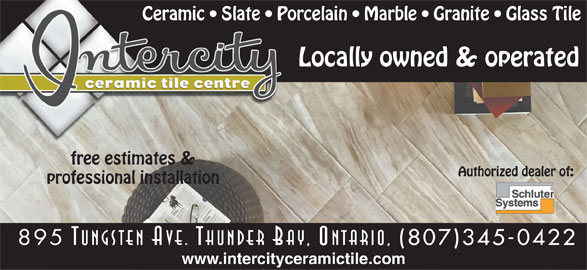 Intercity Ceramic Tile Centre (807-345-0422) - Display Ad - Ceramic   Slate   Porcelain   Marble   Granite   Glass Tile Locally owned & operated free estimates & Authorized dealer of: professional installation 895 Tungsten Ave. Thunder Bay, Ontario, www.intercityceramictile.com (807)345-0422