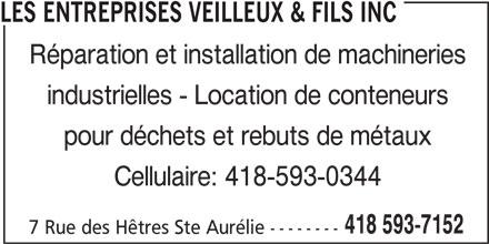 Les Entreprises Veilleux & Fils Inc (418-593-7152) - Annonce illustrée======= - Réparation et installation de machineries industrielles - Location de conteneurs pour déchets et rebuts de métaux Cellulaire: 418-593-0344 418 593-7152 LES ENTREPRISES VEILLEUX & FILS INC 7 Rue des Hêtres Ste Aurélie --------