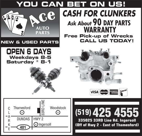 Ace Auto Parts (519-425-4555) - Display Ad - Woodstock (519) 33 RD LINE 425 4555 DUNDAS    HWY 2 335025 33RD Line Rd. Ingersoll Ingersoll (Off of Hwy 2 - East of Thamesford) 401 Thamesford YOU CAN BET ON US! CASH FOR CLUNKERS Ask About 90 DAY PARTS WARRANTY Free Pick-up of Wrecks CALL US TODAY! NEW & USED PARTS OPEN 6 DAYS Weekdays 8-5 Saturday * 8-1