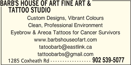 Barb's House Of Art Fine Art & Tattoo Studio (902-539-5077) - Display Ad - TATTOO STUDIO Custom Designs, Vibrant Colours Clean, Professional Environment Eyebrow & Areoa Tattoos for Cancer Survivors www.barbshouseofart.com 902 539-5077 1285 Coxheath Rd ----------------- BARB'S HOUSE OF ART FINE ART &
