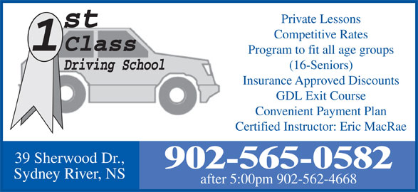 1St Class Driving School (902-565-0582) - Display Ad - Certified Instructor: Eric MacRae 39 Sherwood Dr., 902-565-0582 Sydney River, NS after 5:00pm 902-562-4668 Private Lessons Competitive Rates Program to fit all age groups (16-Seniors) Insurance Approved Discounts GDL Exit Course Convenient Payment Plan