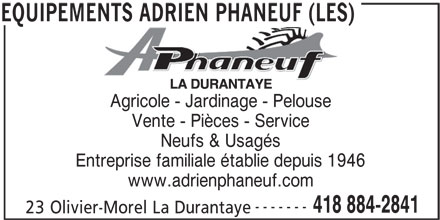 Les Equipements Adrien Phaneuf (418-884-2841) - Annonce illustrée======= - Agricole - Jardinage - Pelouse Vente - Pièces - Service Neufs & Usagés Entreprise familiale établie depuis 1946 www.adrienphaneuf.com ------- 418 884-2841 23 Olivier-Morel La Durantaye EQUIPEMENTS ADRIEN PHANEUF (LES)