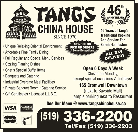 Tang's China House (519-336-2200) - Annonce illustrée======= - Sarnia-Lambston Unique Relaxing Oriental Environment PICK UP ORDERS * Some Exceptions Affordable Fine Family Dining ALL DAY Full Regular and Special Menu Services DELIVERY Sizzling Flaming Dishes Open 6 Days A Week Chef s Special Buffet Items Closed on Monday, Banquets and Catering except special occasions & holidays! Industrial Overtime Meal Facilities 165 Cromwell Downtown Private Banquet Room   Catering Service (next to Bayside Mall) Gift Certificates   Licensed L.L.B.O. ample parking next to Restaurant (519) 10% OFF ON 336-2200 Tel/Fax (519) 336-2203 th 46 46 Years of Tang s Traditional Cooking SINCE 1970 And Service For