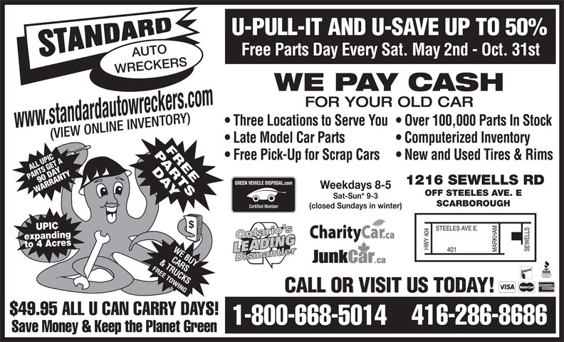 Standard Auto Wreckers (416-286-8686) - Display Ad - $49.95 ALL U CAN CARRY DAYS! 416-286-8686 1-800-668-5014 Save Money & Keep the Planet Green U-PULL-IT AND U-SAVE UP TO 50% Free Parts Day Every Sat. May 2nd - Oct. 31st AUTO WRECKERS WE PAY CASH FOR YOUR OLD CAR Three Locations to Serve You  Over 100,000 Parts In Stock www.standardautowreckers.com (VIEW ONLINE INVENTORY) Late Model Car Parts Computerized Inventory Free Pick-Up for Scrap Cars  New and Used Tires & Rims UPLL ET AA SIC 90W DAYNTY PART 1216 SEWELLS RD RA Weekdays 8-5 OFF STEELES AVE. E Sat-Sun* 9-3 SCARBOROUGH (closed Sundays in winter) UPIC expandingto 4 Acres CALL OR VISIT US TODAY!