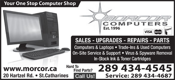 Morcor Computers 2000 Ltd (905-684-5452) - Display Ad - Your One Stop Computer Shop Est. 1996 SALES - UPGRADES - REPAIRS - PARTS Computers & Laptops   Trade-Ins & Used Computers On-Site Service & Support   Virus & Spyware Removal In-Stock Ink & Toner Cartridges Hard To www.morcor.ca 289 434-4545 ind Parts? 20 Hartzel Rd.   St.Catharines Service: 289 434-4687 Call Us!