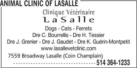 Animal Clinic of Lasalle (514-364-1233) - Display Ad - Dogs - Cats - Ferrets Dre C. Bourrellis - Dre H. Tessier Dre J. Grenier - Dre J. Gaudet - Dre K. Guérin-Montpetit www.lasallevetclinic.com 7559 Broadway Lasalle (Coin Champlain) --------------------------------- 514 364-1233 ANIMAL CLINIC OF LASALLE
