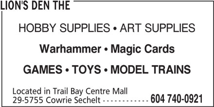 The Lion's Den (604-740-0921) - Display Ad - HOBBY SUPPLIES  ART SUPPLIES Warhammer Magic Cards GAMES TOYS MODEL TRAINS Located in Trail Bay Centre Mall 604 740-0921 29-5755 Cowrie Sechelt ------------ LION'S DEN THE