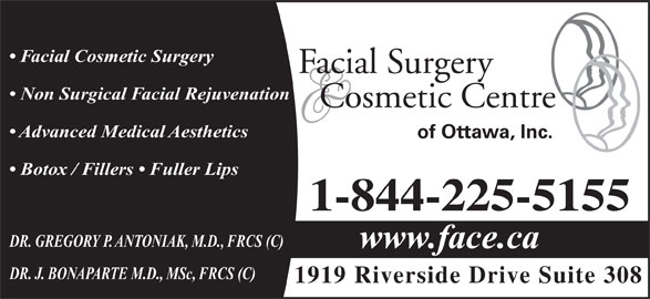Facial Surgery & Cosmetic Centre of Ottawa (613-521-3223) - Display Ad - Facial Cosmetic Surgery Facial Surgery Non Surgical Facial Rejuvenation Cosmetic Centre Advanced Medical Aesthetics of Ottawa, Inc. Botox / Fillers   Fuller Lips 1-844-225-5155 DR. GREGORY P. ANTONIAK, M.D., FRCS (C) www.face.ca DR. J. BONAPARTE M.D., MSc, FRCS (C) 1919 Riverside Drive Suite 308