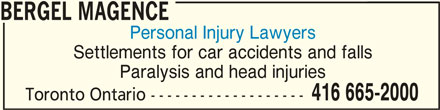 Bergel Magence (416-665-2000) - Display Ad - BERGEL MAGENCE Personal Injury Lawyers Settlements for car accidents and falls Paralysis and head injuries 416 665-2000 Toronto Ontario ------------------- BERGEL MAGENCEBERGEL MAGENCE
