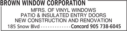 Brown Window Corporation (905-738-6045) - Display Ad - MFRS. OF VINYL WINDOWS PATIO & INSULATED ENTRY DOORS NEW CONSTRUCTION AND RENOVATION 185 Snow Blvd------------- Concord 905 738-6045 BROWN WINDOW CORPORATION