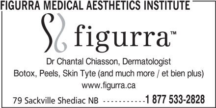 Figurra Medical Aesthetics Institute (506-533-2828) - Display Ad - FIGURRA MEDICAL AESTHETICS INSTITUTE Dr Chantal Chiasson, Dermatologist Botox, Peels, Skin Tyte (and much more / et bien plus) www.figurra.ca 1 877 533-2828 79 Sackville Shediac NB  -----------