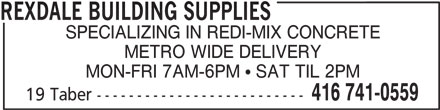 Rexdale Building Supplies (416-741-0559) - Display Ad - REXDALE BUILDING SUPPLIES SPECIALIZING IN REDI-MIX CONCRETE METRO WIDE DELIVERY MON-FRI 7AM-6PM  SAT TIL 2PM 416 741-0559 19 Taber --------------------------