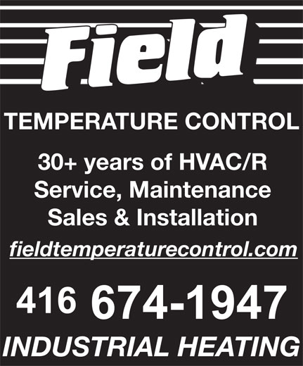 Field Temperature Control Ltd (416-674-1947) - Display Ad - TEMPERATURE CONTROL 30+ years of HVAC/R Service, Maintenance Sales & Installation fieldtemperaturecontrol.com INDUSTRIAL HEATING TEMPERATURE CONTROL 30+ years of HVAC/R Service, Maintenance Sales & Installation fieldtemperaturecontrol.com INDUSTRIAL HEATING