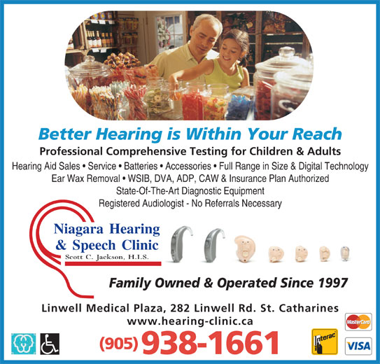 Niagara Hearing & Speech Clinic (905-938-1661) - Display Ad - Better Hearing is Within Your Reach Professional Comprehensive Testing for Children & Adults Hearing Aid Sales   Service   Batteries   Accessories   Full Range in Size & Digital Technology Ear Wax Removal   WSIB, DVA, ADP, CAW & Insurance Plan Authorized State-Of-The-Art Diagnostic Equipment Registered Audiologist - No Referrals Necessary Niagara Hearing & Speech Clinic Scott C. Jackson, H.I.S. Family Owned & Operated Since 1997 Linwell Medical Plaza, 282 Linwell Rd. St. Catharines www.hearing-clinic.ca (905) 938-1661
