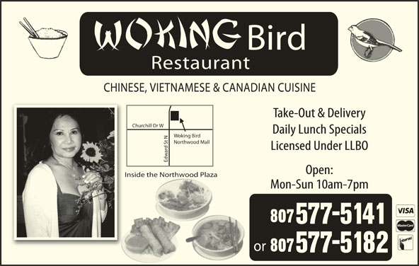 Woking Bird (807-577-5141) - Display Ad - Bird CHINESE, VIETNAMESE & CANADIAN CUISINE Take-Out & Delivery rchill Dr W Daily Lunch Specials Woking Bird t NChu Northwood Mall Licensed Under LLBO Edw Open: Inside the Northwood Plaza Mon-Sun 10am-7pm or Restaurant