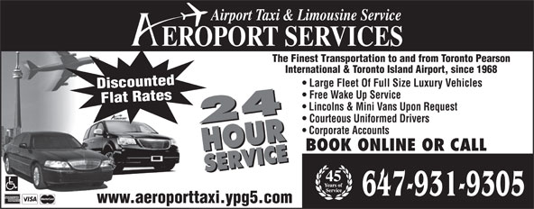 Aeroport Taxi & Limousine Service (416-255-2211) - Display Ad - Airport Taxi & Limousine Service EROPORT SERVICES The Finest Transportation to and from Toronto Pearson International & Toronto Island Airport, since 1968 Large Fleet Of Full Size Luxury Vehicles Discounted Free Wake Up Service Flat Rates Lincolns & Mini Vans Upon Request Courteous Uniformed Drivers 24 HOURSER Corporate Accounts BOOK ONLINE OR CALL VICE24 HOURSERVICE 45 647-931-9305 www.aeroporttaxi.ypg5.com