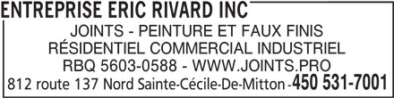 Entreprise Eric Rivard Inc (450-378-7158) - Annonce illustrée======= - JOINTS - PEINTURE ET FAUX FINIS RÉSIDENTIEL COMMERCIAL INDUSTRIEL RBQ 5603-0588 - WWW.JOINTS.PRO 450 531-7001 812 route 137 Nord Sainte-Cécile-De-Mitton - ENTREPRISE ERIC RIVARD INC
