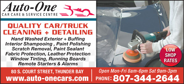 Auto-One Car Care & Service (807-344-2644) - Display Ad - Interior Shampooing , Paint Polishing Scratch Removal, Paint Sealant LOW Fabric Protection, Leather Protection SHOP Window Tinting, Running Boards RATES Remote Starters & Alarms Open Mon-Fri 8am-6pm Sat 9am-3pm 80 S. COURT STREET, THUNDER BAY PHONE www.auto-onecars.com 807-344-2644 QUALITY CAR/TRUCK CLEANING + DETAILING Hand Washed Exterior + Buffing Interior Shampooing , Paint Polishing Scratch Removal, Paint Sealant LOW Fabric Protection, Leather Protection SHOP Window Tinting, Running Boards RATES Remote Starters & Alarms Open Mon-Fri 8am-6pm Sat 9am-3pm 80 S. COURT STREET, THUNDER BAY PHONE www.auto-onecars.com 807-344-2644 QUALITY CAR/TRUCK CLEANING + DETAILING Hand Washed Exterior + Buffing