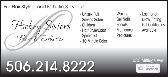 Hickey Sisters Hair (506-214-8222) - Display Ad - · Waxing · Lash and · Unisex Full · Gel Nails Brow Tinting Service Salon · Facials · Gift Certificates · Children · Manicures Available · Hair Style/Color · Pedicures Specialist · 10 Minute Color 630 Millidge Ave. 506.214.8222 Full Hair Styling and Esthetic Services!