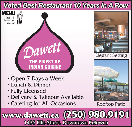 Dawett Fine Indian Cuisine (250-717-1668) - Display Ad - Voted Best Restaurant 10 Years In A Row Elegant Setting THE FINEST OF (250) 980.9192 INDIAN CUISINE Open 7 Days a Week Lunch & Dinner Fully Licensed Delivery & Takeout Available Catering for All Occasions Rooftop Patio (250) 980.9191 www.dawett.ca 1435 Ellis Street, Downtown Kelowna