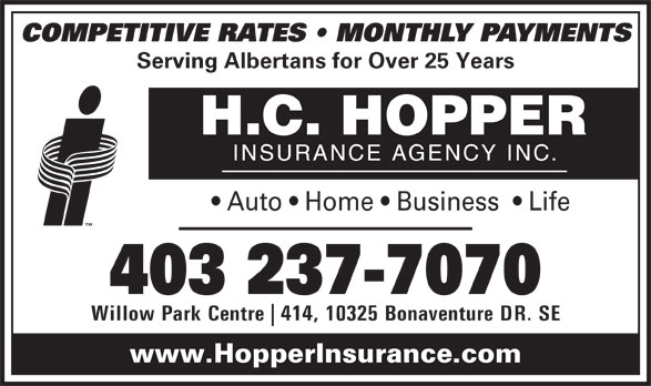 H C Hopper Insurance Agency Inc (403-237-7070) - Display Ad - COMPETITIVE RATES   MONTHLY PAYMENTS Serving Albertans for Over 25 Years Auto   Home   Business    Life 403 237-7070 Willow Park Centre 414, 10325 Bonaventure DR. SE www.HopperInsurance.com