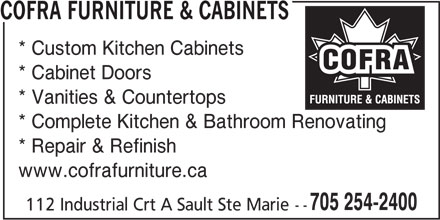 Cofra Furniture & Cabinets (705-254-2400) - Display Ad - COFRA FURNITURE & CABINETS * Custom Kitchen Cabinets * Cabinet Doors * Vanities & Countertops * Complete Kitchen & Bathroom Renovating * Repair & Refinish www.cofrafurniture.ca 705 254-2400 112 Industrial Crt A Sault Ste Marie--