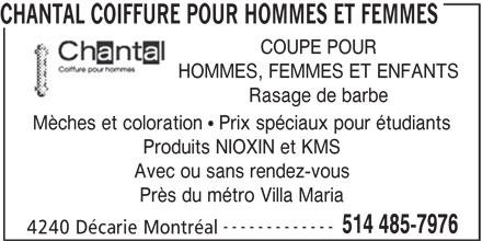 Chantal Coiffure Pour Hommes et Femmes (514-485-7976) - Annonce illustrée======= - Rasage de barbe Mèches et coloration   Prix spéciaux pour étudiants Produits NIOXIN et KMS Avec ou sans rendez-vous Près du métro Villa Maria ------------- 514 485-7976 4240 Décarie Montréal COUPE POUR HOMMES, FEMMES ET ENFANTS CHANTAL COIFFURE POUR HOMMES ET FEMMES