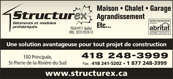 Structurex (418-248-3999) - Annonce illustrée======= - 418 248-3999418 248-3999 100 Principale,100 Principale, St-Pierre-de-la-Rivière-du-SudSt-Pierre-de-la-Rivière-du-Sud Fax : 418 241-5202 1 877 248-3999 418 241-52021 877 248-3999 www.structurex.ca Maison   Chalet   GarageMaison   Chalet   Garage AgrandissementAgrandissement Bâtiments et modulesiments et modules Etc...Etc... préfabriquésfabriqués 9068-4911 Québec9068-4911 Québec RBQ : 8223-9328-10RBQ : 8223-9328-10 Une solution avantageuse pour tout projet de construction