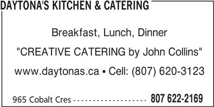 "Daytona's Kitchen & Catering (807-622-2169) - Annonce illustrée======= - www.daytonas.ca  Cell: (807) 620-3123 807 622-2169 965 Cobalt Cres ------------------- DAYTONA'S KITCHEN & CATERING Breakfast, Lunch, Dinner ""CREATIVE CATERING by John Collins"""