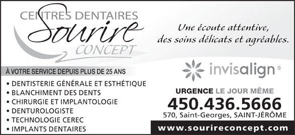Centre Dentaire Sourire Concept Inc (450-436-5666) - Annonce illustrée======= - 570, Saint-Georges, SAINT-JÉRÔME TECHNOLOGIE CEREC www.sourireconcept.com IMPLANTS DENTAIRES Une écoute attentive, CONCEPT À VOTRE SERVICE DEPUIS PLUS DE 25 ANS DENTISTERIE GÉNÉRALE ET ESTHÉTIQUE URGENCE LE JOUR MÊME des soins délicats et agréables. BLANCHIMENT DES DENTS CHIRURGIE ET IMPLANTOLOGIE 450.436.5666 DENTUROLOGISTE