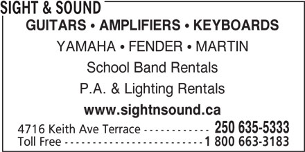 Sight & Sound (250-635-5333) - Display Ad - P.A. & Lighting Rentals www.sightnsound.ca 250 635-5333 4716 Keith Ave Terrace ------------ Toll Free ------------------------- 1 800 663-3183 SIGHT & SOUND GUITARS  AMPLIFIERS  KEYBOARDS YAMAHA  FENDER  MARTIN School Band Rentals
