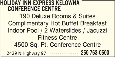 Holiday Inn Express Kelowna Conference Centre (1-877-654-0228) - Display Ad - HOLIDAY INN EXPRESS KELOWNA CONFERENCE CENTRE 190 Deluxe Rooms & Suites Complimentary Hot Buffet Breakfast Indoor Pool / 2 Waterslides / Jacuzzi Fitness Centre 4500 Sq. Ft. Conference Centre 250 763-0500 2429 N Highway 97 ---------------