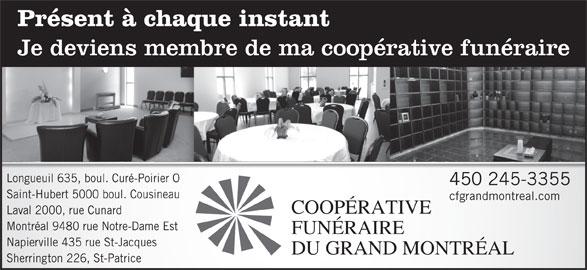 Résidence Funéraire René Fortin Inc (450-245-3355) - Annonce illustrée======= - Je deviens membre de ma coopérative funéraire Présent à chaque instant OLongueuil 635, boul. Curé-Poirier 450 245-3355 Saint-Hubert 5000 boul. Cousineau cfgrandmontreal.com COOPÉRATIVE Laval 2000, rue Cunard Montréal 9480 rue Notre-Dame Est FUNÉRAIRE Napierville 435 rue St-Jacques DU GRAND MONTRÉAL Sherrington 226, St-Patrice